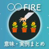たくさんあって分からない?「○○FIRE」の意味や実例の解説まとめ【FIREムーブメント】