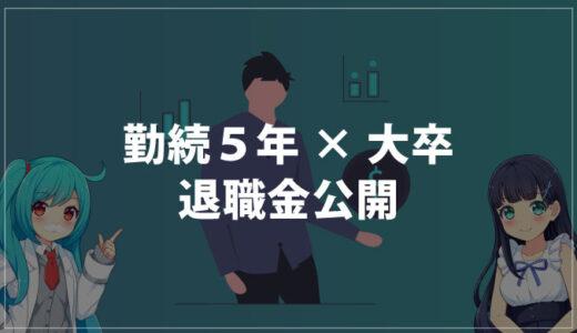 【1円単位で公開】勤続5年×大卒×大手企業の退職金は○○○万円